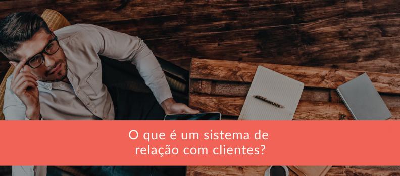 O que é um sistema de gestão de relação com clientes?