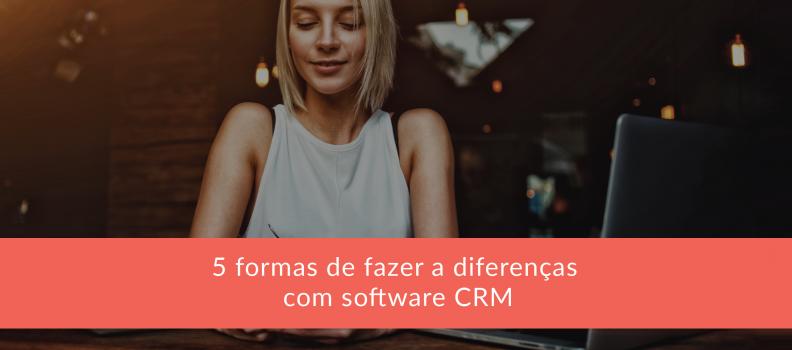 5 formas de fazer a diferença com Software CRM